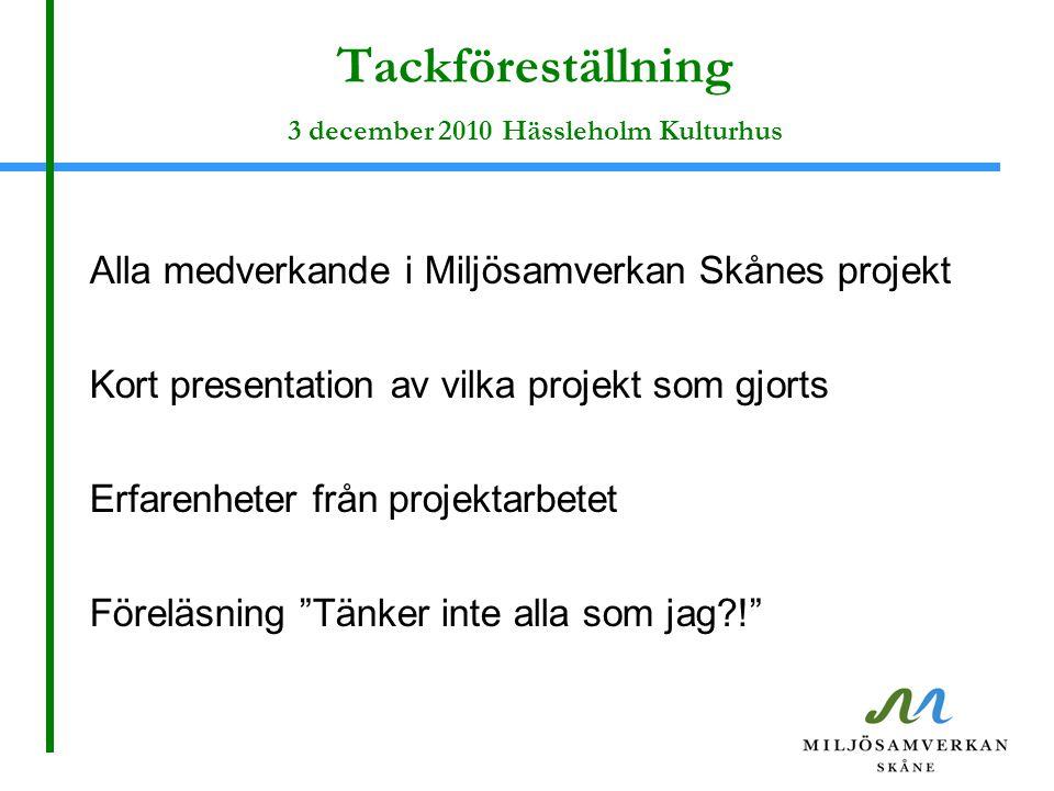 Tackföreställning 3 december 2010 Hässleholm Kulturhus Alla medverkande i Miljösamverkan Skånes projekt Kort presentation av vilka projekt som gjorts Erfarenheter från projektarbetet Föreläsning Tänker inte alla som jag?!