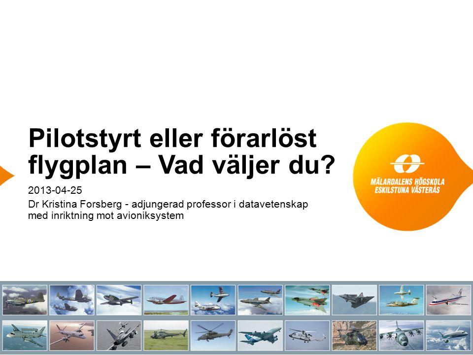 Pilotstyrt eller förarlöst flygplan – Vad väljer du? 2013-04-25 Dr Kristina Forsberg - adjungerad professor i datavetenskap med inriktning mot avionik