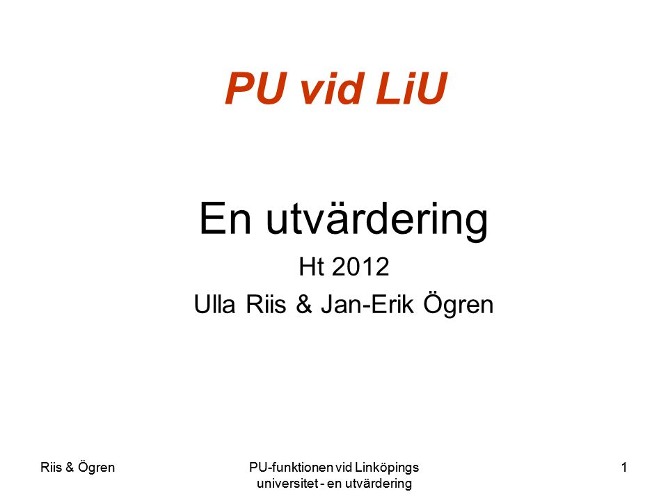 Riis & ÖgrenPU-funktionen vid Linköpings universitet - en utvärdering 1Riis & ÖgrenPU-funktionen vid Linköpings universitet - en utvärdering 1 PU vid LiU En utvärdering Ht 2012 Ulla Riis & Jan-Erik Ögren