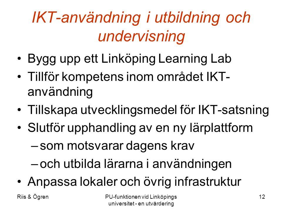 Riis & ÖgrenPU-funktionen vid Linköpings universitet - en utvärdering 12 IKT-användning i utbildning och undervisning Bygg upp ett Linköping Learning Lab Tillför kompetens inom området IKT- användning Tillskapa utvecklingsmedel för IKT-satsning Slutför upphandling av en ny lärplattform –som motsvarar dagens krav –och utbilda lärarna i användningen Anpassa lokaler och övrig infrastruktur