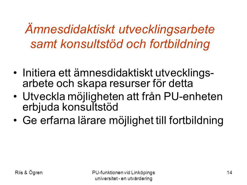 Riis & ÖgrenPU-funktionen vid Linköpings universitet - en utvärdering 14 Ämnesdidaktiskt utvecklingsarbete samt konsultstöd och fortbildning Initiera ett ämnesdidaktiskt utvecklings- arbete och skapa resurser för detta Utveckla möjligheten att från PU-enheten erbjuda konsultstöd Ge erfarna lärare möjlighet till fortbildning