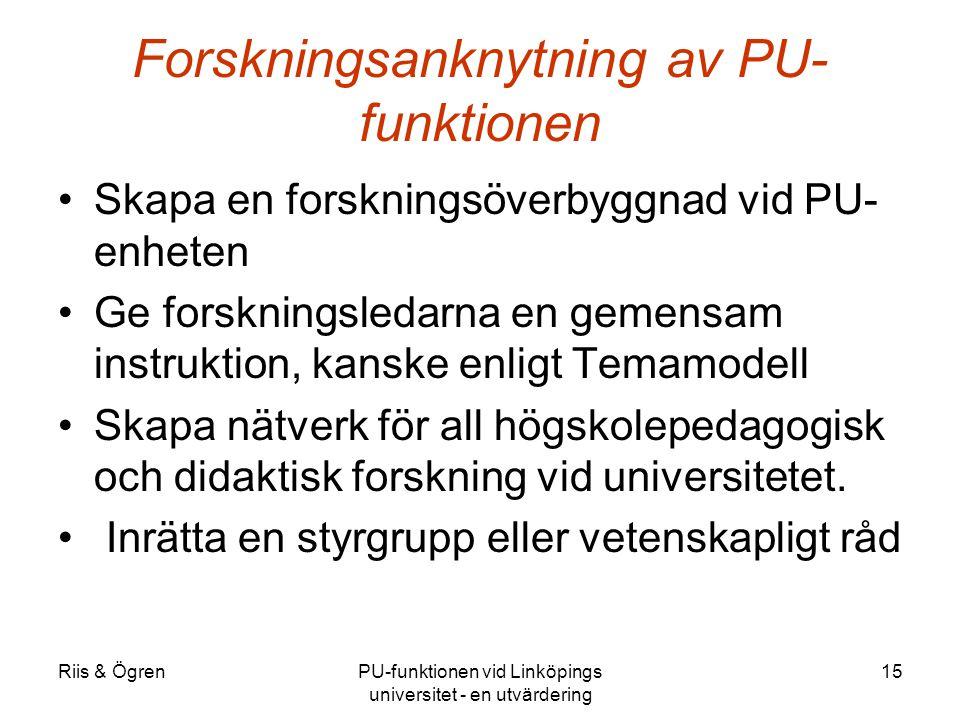 Riis & ÖgrenPU-funktionen vid Linköpings universitet - en utvärdering 15 Forskningsanknytning av PU- funktionen Skapa en forskningsöverbyggnad vid PU- enheten Ge forskningsledarna en gemensam instruktion, kanske enligt Temamodell Skapa nätverk för all högskolepedagogisk och didaktisk forskning vid universitetet.