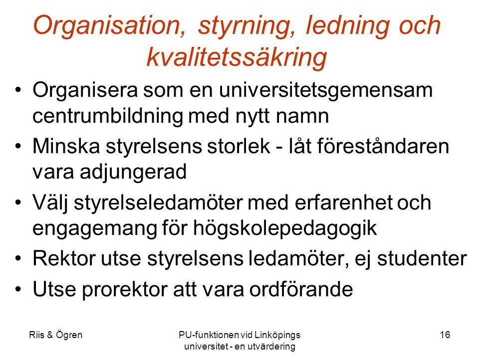 Riis & ÖgrenPU-funktionen vid Linköpings universitet - en utvärdering 16 Organisation, styrning, ledning och kvalitetssäkring Organisera som en universitetsgemensam centrumbildning med nytt namn Minska styrelsens storlek - låt föreståndaren vara adjungerad Välj styrelseledamöter med erfarenhet och engagemang för högskolepedagogik Rektor utse styrelsens ledamöter, ej studenter Utse prorektor att vara ordförande