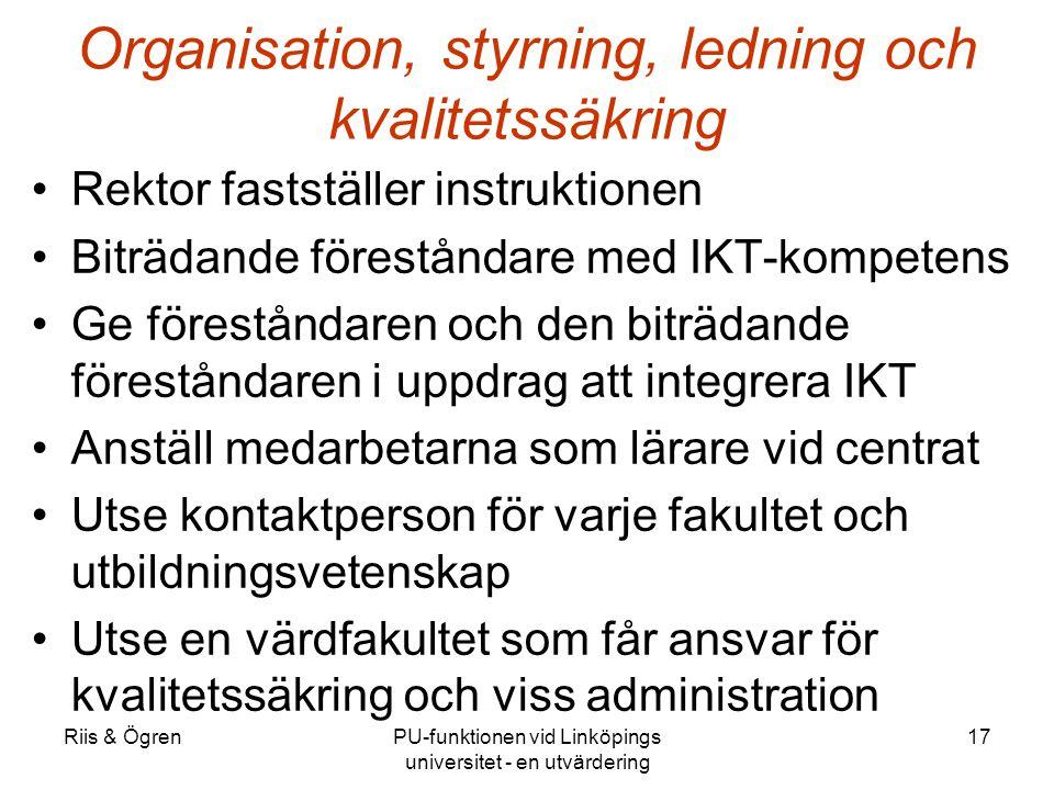 Riis & ÖgrenPU-funktionen vid Linköpings universitet - en utvärdering 17 Organisation, styrning, ledning och kvalitetssäkring Rektor fastställer instruktionen Biträdande föreståndare med IKT-kompetens Ge föreståndaren och den biträdande föreståndaren i uppdrag att integrera IKT Anställ medarbetarna som lärare vid centrat Utse kontaktperson för varje fakultet och utbildningsvetenskap Utse en värdfakultet som får ansvar för kvalitetssäkring och viss administration