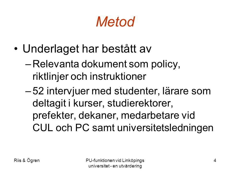 Riis & ÖgrenPU-funktionen vid Linköpings universitet - en utvärdering 4 Metod Underlaget har bestått av –Relevanta dokument som policy, riktlinjer och instruktioner –52 intervjuer med studenter, lärare som deltagit i kurser, studierektorer, prefekter, dekaner, medarbetare vid CUL och PC samt universitetsledningen