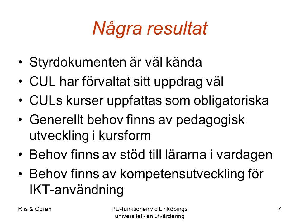 Riis & ÖgrenPU-funktionen vid Linköpings universitet - en utvärdering 7 Några resultat Styrdokumenten är väl kända CUL har förvaltat sitt uppdrag väl CULs kurser uppfattas som obligatoriska Generellt behov finns av pedagogisk utveckling i kursform Behov finns av stöd till lärarna i vardagen Behov finns av kompetensutveckling för IKT-användning