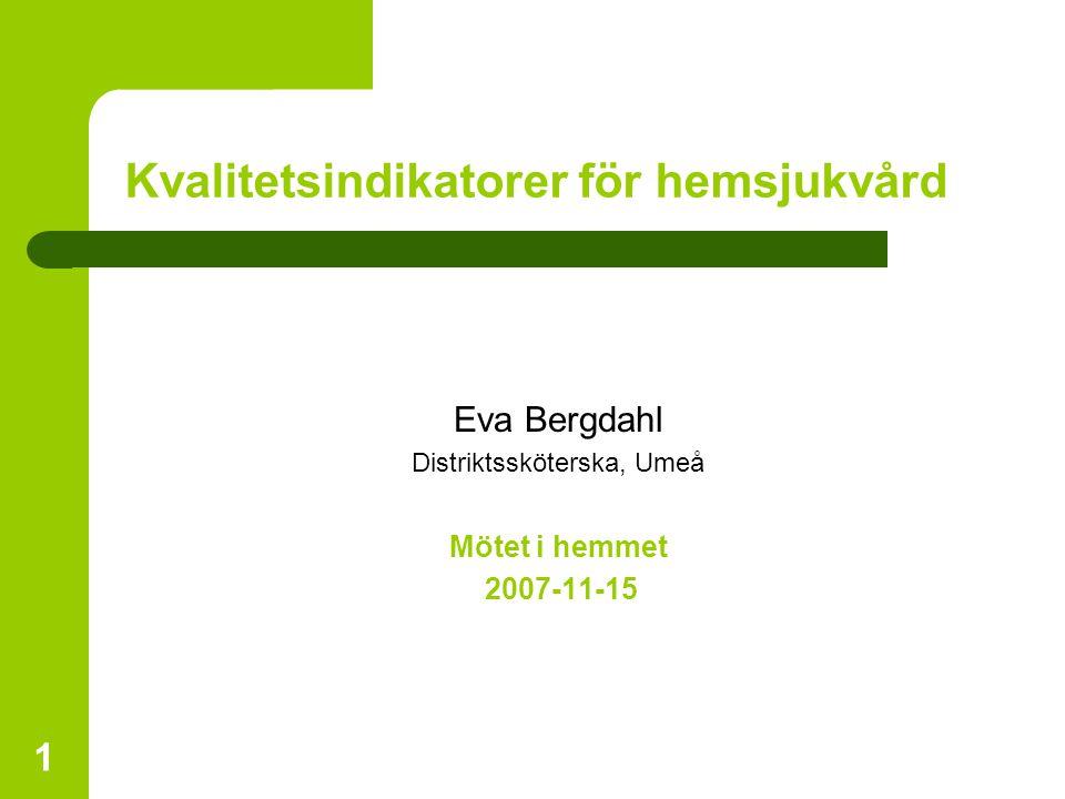 1 Kvalitetsindikatorer för hemsjukvård Eva Bergdahl Distriktssköterska, Umeå Mötet i hemmet 2007-11-15