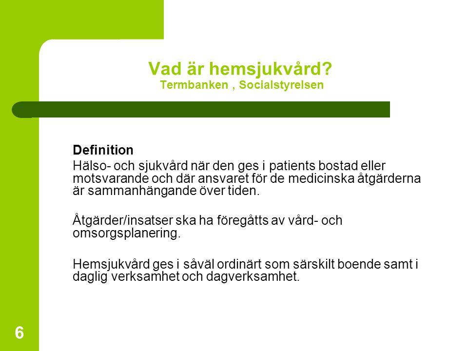 6 Vad är hemsjukvård? Termbanken, Socialstyrelsen Definition Hälso- och sjukvård när den ges i patients bostad eller motsvarande och där ansvaret för