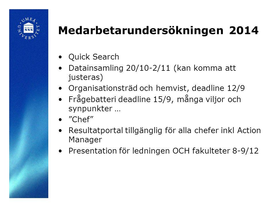 Medarbetarundersökningen 2014 Quick Search Datainsamling 20/10-2/11 (kan komma att justeras) Organisationsträd och hemvist, deadline 12/9 Frågebatteri deadline 15/9, många viljor och synpunkter … Chef Resultatportal tillgänglig för alla chefer inkl Action Manager Presentation för ledningen OCH fakulteter 8-9/12