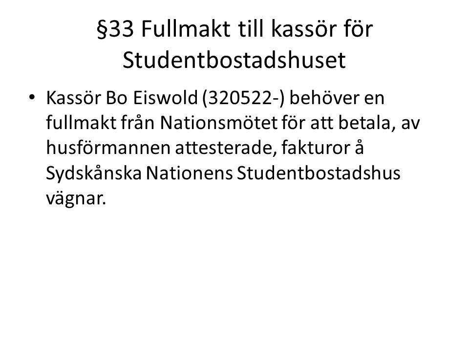 §33 Fullmakt till kassör för Studentbostadshuset Kassör Bo Eiswold (320522-) behöver en fullmakt från Nationsmötet för att betala, av husförmannen attesterade, fakturor å Sydskånska Nationens Studentbostadshus vägnar.