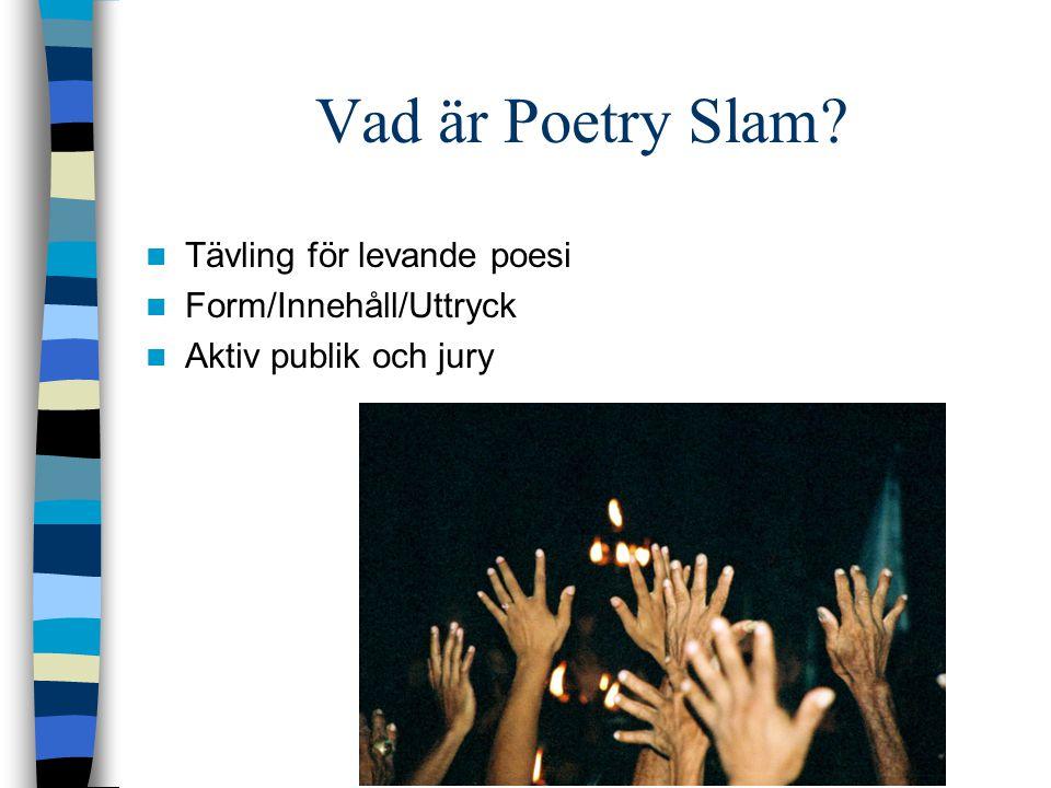 Vad är Poetry Slam? Tävling för levande poesi Form/Innehåll/Uttryck Aktiv publik och jury