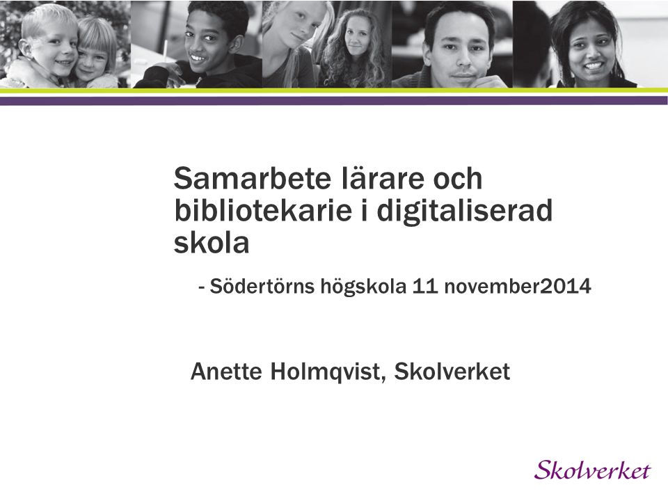 Lägg till en inledande text här Samarbete lärare och bibliotekarie i digitaliserad skola - Södertörns högskola 11 november2014 Anette Holmqvist, Skolverket