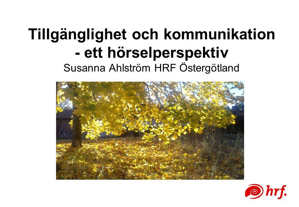 Tillgänglighet och kommunikation - ett hörselperspektiv Susanna Ahlström HRF Östergötland