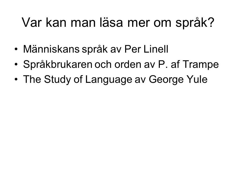 Var kan man läsa mer om språk? Människans språk av Per Linell Språkbrukaren och orden av P. af Trampe The Study of Language av George Yule
