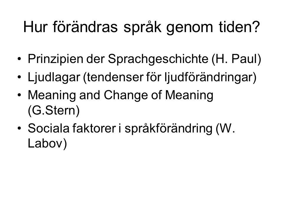 Hur förändras språk genom tiden? Prinzipien der Sprachgeschichte (H. Paul) Ljudlagar (tendenser för ljudförändringar) Meaning and Change of Meaning (G