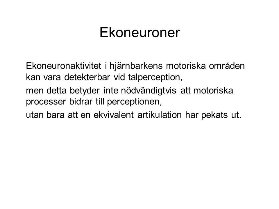 Ekoneuroner Ekoneuronaktivitet i hjärnbarkens motoriska områden kan vara detekterbar vid talperception, men detta betyder inte nödvändigtvis att motoriska processer bidrar till perceptionen, utan bara att en ekvivalent artikulation har pekats ut.