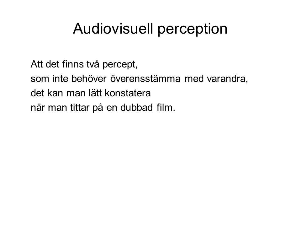 Audiovisuell perception Att det finns två percept, som inte behöver överensstämma med varandra, det kan man lätt konstatera när man tittar på en dubbad film.