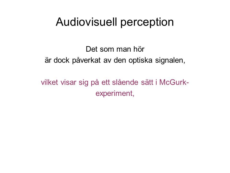 Audiovisuell perception Det som man hör är dock påverkat av den optiska signalen, vilket visar sig på ett slående sätt i McGurk- experiment,