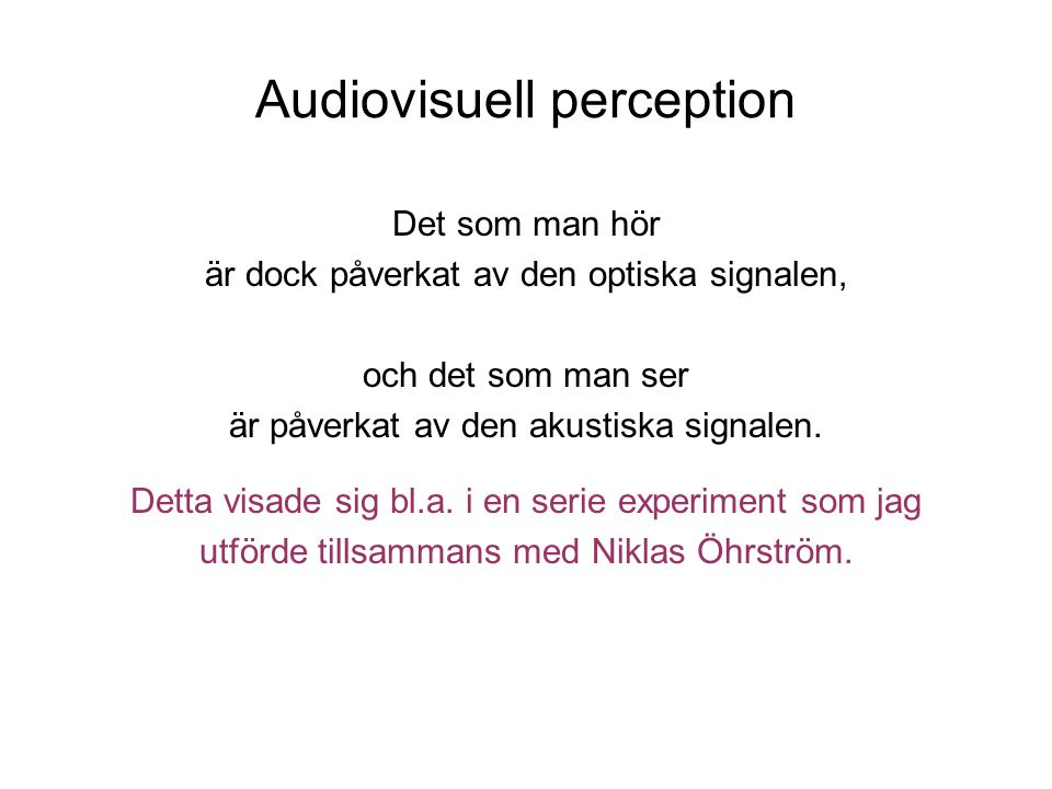 Audiovisuell perception Det som man hör är dock påverkat av den optiska signalen, och det som man ser är påverkat av den akustiska signalen.
