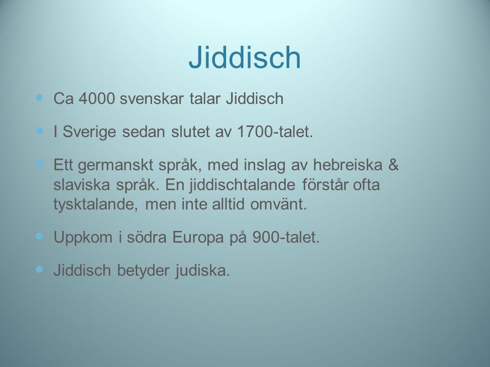 Jiddisch Ca 4000 svenskar talar Jiddisch I Sverige sedan slutet av 1700-talet. Ett germanskt språk, med inslag av hebreiska & slaviska språk. En jiddi