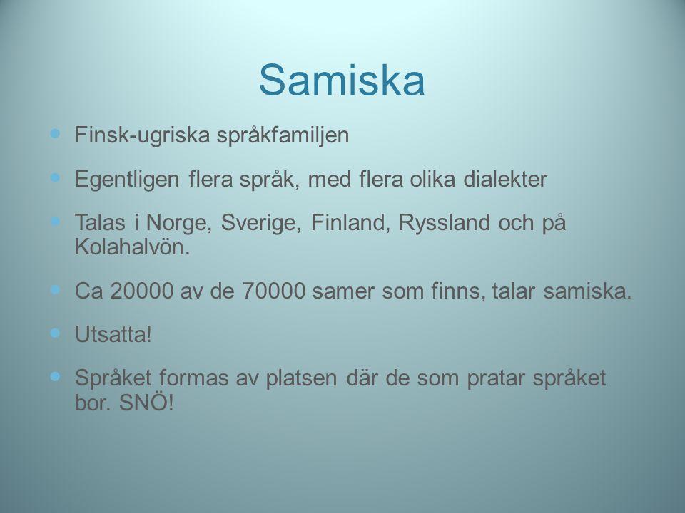 Samiska Finsk-ugriska språkfamiljen Egentligen flera språk, med flera olika dialekter Talas i Norge, Sverige, Finland, Ryssland och på Kolahalvön. Ca