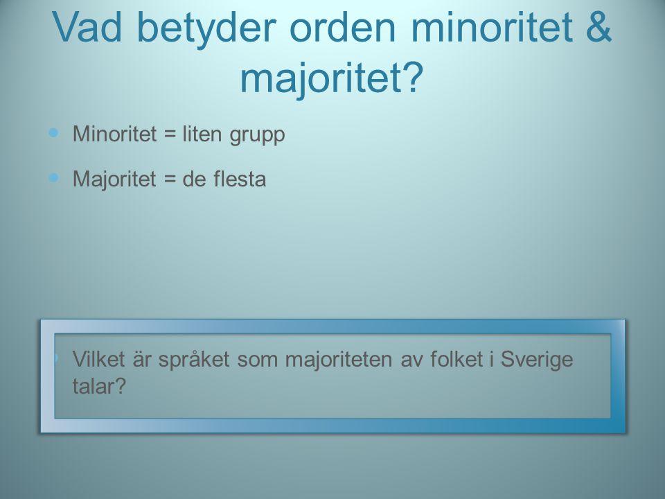Vad betyder orden minoritet & majoritet? Minoritet = liten grupp Majoritet = de flesta Vilket är språket som majoriteten av folket i Sverige talar?