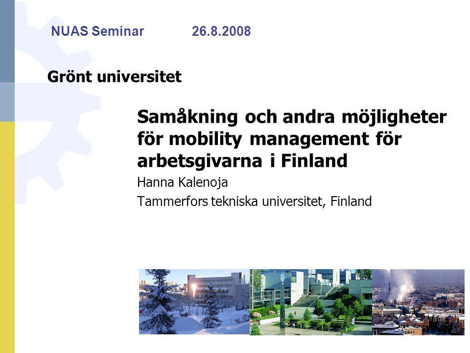 Grönt universitet Samåkning och andra möjligheter för mobility management för arbetsgivarna i Finland Hanna Kalenoja Tammerfors tekniska universitet, Finland NUAS Seminar26.8.2008