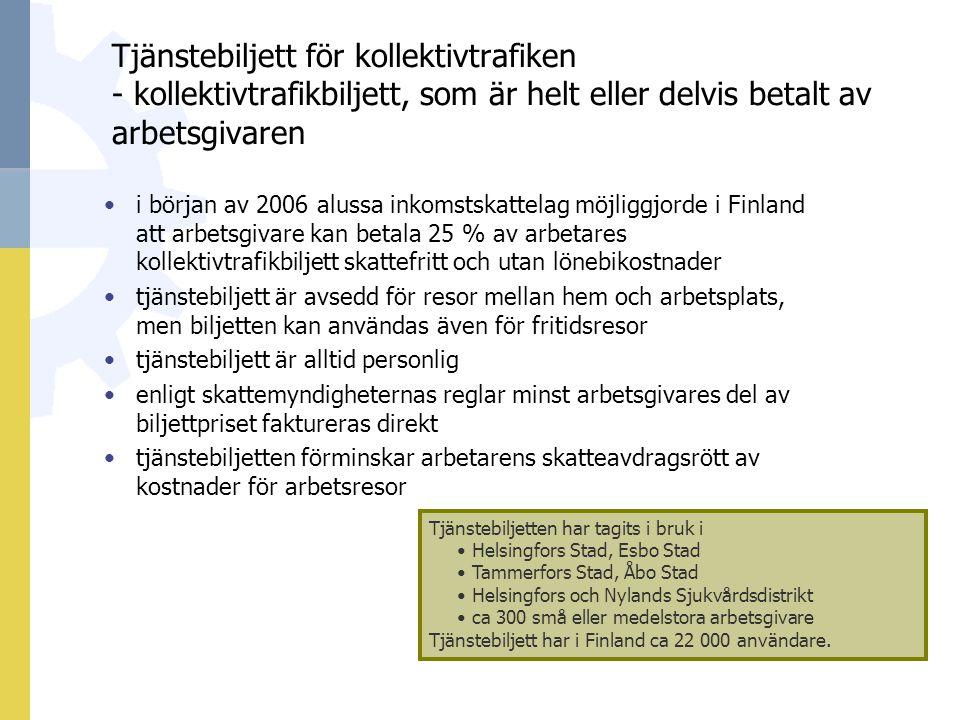 Tjänstebiljett för kollektivtrafiken - kollektivtrafikbiljett, som är helt eller delvis betalt av arbetsgivaren i början av 2006 alussa inkomstskattelag möjliggjorde i Finland att arbetsgivare kan betala 25 % av arbetares kollektivtrafikbiljett skattefritt och utan lönebikostnader tjänstebiljett är avsedd för resor mellan hem och arbetsplats, men biljetten kan användas även för fritidsresor tjänstebiljett är alltid personlig enligt skattemyndigheternas reglar minst arbetsgivares del av biljettpriset faktureras direkt tjänstebiljetten förminskar arbetarens skatteavdragsrött av kostnader för arbetsresor Tjänstebiljetten har tagits i bruk i Helsingfors Stad, Esbo Stad Tammerfors Stad, Åbo Stad Helsingfors och Nylands Sjukvårdsdistrikt ca 300 små eller medelstora arbetsgivare Tjänstebiljett har i Finland ca 22 000 användare.