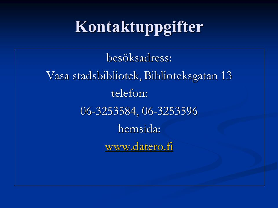 Kontaktuppgifter besöksadress: Vasa stadsbibliotek, Biblioteksgatan 13 telefon: 06-3253584, 06-3253596 hemsida: www.datero.fi