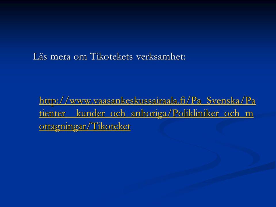 Läs mera om Tikotekets verksamhet: Läs mera om Tikotekets verksamhet: http://www.vaasankeskussairaala.fi/Pa_Svenska/Pa tienter__kunder_och_anhoriga/Polikliniker_och_m ottagningar/Tikoteket http://www.vaasankeskussairaala.fi/Pa_Svenska/Pa tienter__kunder_och_anhoriga/Polikliniker_och_m ottagningar/Tikoteket http://www.vaasankeskussairaala.fi/Pa_Svenska/Pa tienter__kunder_och_anhoriga/Polikliniker_och_m ottagningar/Tikoteket http://www.vaasankeskussairaala.fi/Pa_Svenska/Pa tienter__kunder_och_anhoriga/Polikliniker_och_m ottagningar/Tikoteket