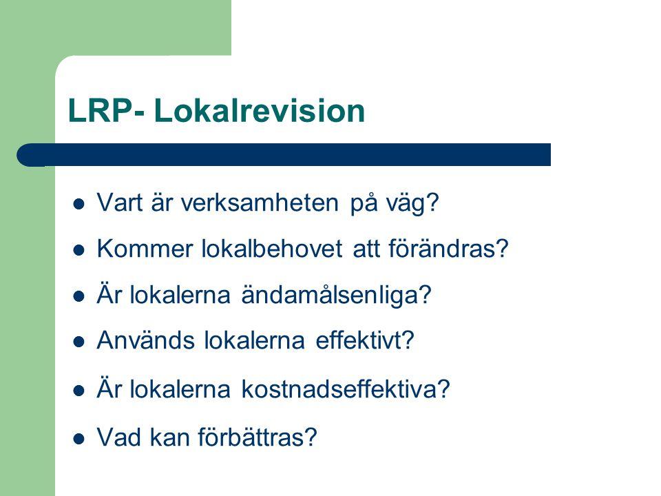 LRP- Lokalrevision Vart är verksamheten på väg? Kommer lokalbehovet att förändras? Är lokalerna ändamålsenliga? Används lokalerna effektivt? Är lokale