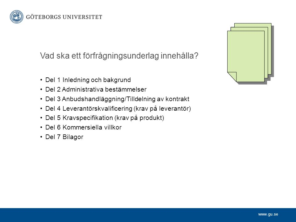 www.gu.se Vad ska ett förfrågningsunderlag innehålla? Del 1 Inledning och bakgrund Del 2 Administrativa bestämmelser Del 3 Anbudshandläggning/Tilldeln