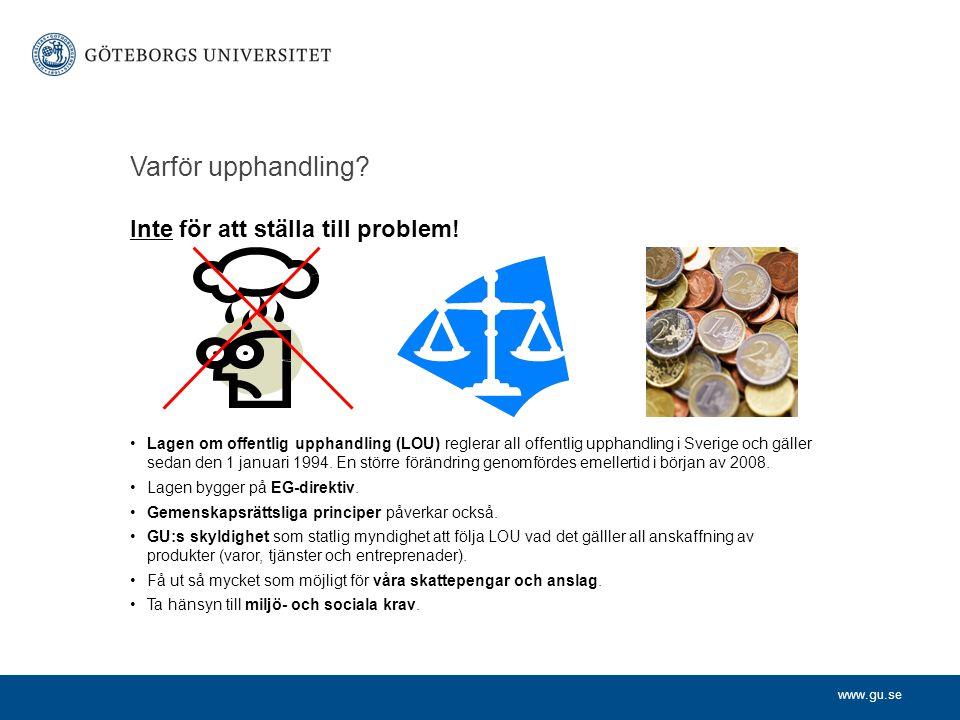 www.gu.se Varför upphandling? Inte för att ställa till problem! Lagen om offentlig upphandling (LOU) reglerar all offentlig upphandling i Sverige och