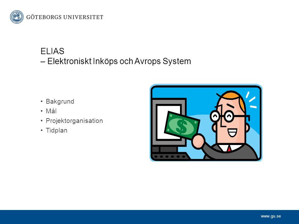 www.gu.se ELIAS – Elektroniskt Inköps och Avrops System Bakgrund Mål Projektorganisation Tidplan