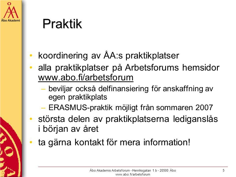 Åbo Akademis Arbetsforum - Henriksgatan 1 b - 20500 Åbo www.abo.fi/arbetsforum 5 Praktik koordinering av ÅA:s praktikplatser alla praktikplatser på Arbetsforums hemsidor www.abo.fi/arbetsforum –beviljar också delfinansiering för anskaffning av egen praktikplats –ERASMUS-praktik möjligt från sommaren 2007 största delen av praktikplatserna lediganslås i början av året ta gärna kontakt för mera information!