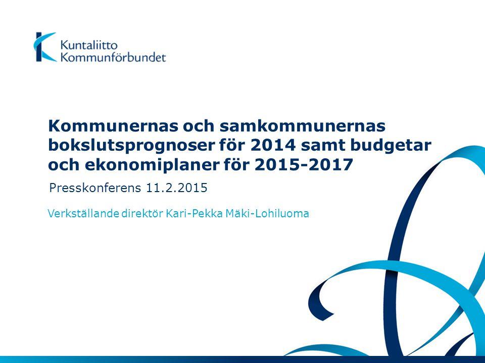 Kommunernas och samkommunernas bokslutsprognoser för 2014 samt budgetar och ekonomiplaner för 2015-2017 Presskonferens 11.2.2015 Verkställande direktör Kari-Pekka Mäki-Lohiluoma