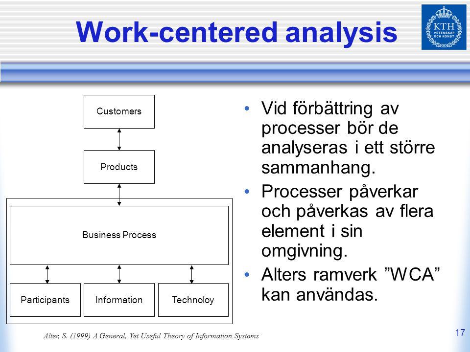 17 Work-centered analysis Vid förbättring av processer bör de analyseras i ett större sammanhang. Processer påverkar och påverkas av flera element i s