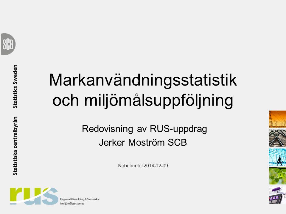 Markanvändningsstatistik och miljömålsuppföljning Redovisning av RUS-uppdrag Jerker Moström SCB Nobelmötet 2014-12-09