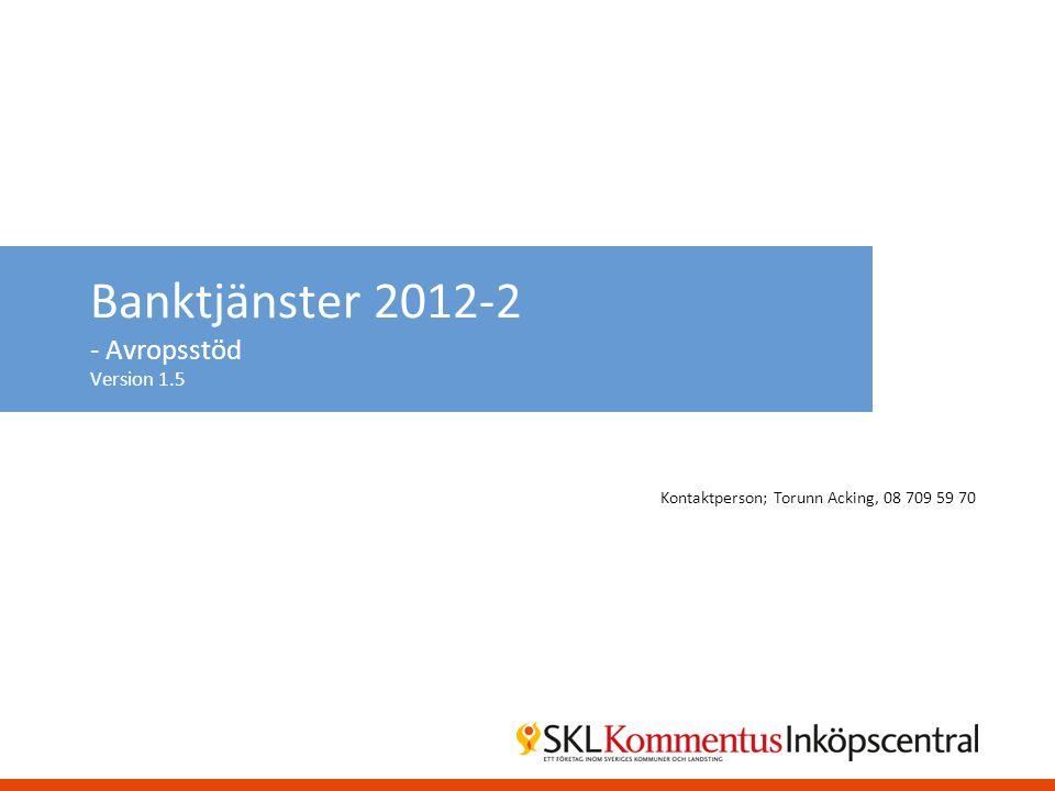 Banktjänster 2012-2 - Avropsstöd Version 1.5 Kontaktperson; Torunn Acking, 08 709 59 70
