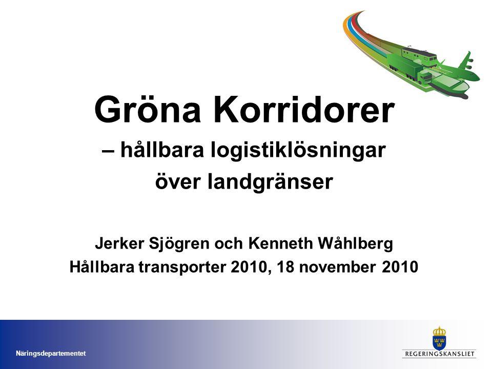 Näringsdepartementet Gröna Korridorer – hållbara logistiklösningar över landgränser Jerker Sjögren och Kenneth Wåhlberg Hållbara transporter 2010, 18 november 2010