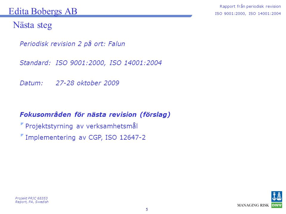 5 Nästa steg Periodisk revision 2 på ort: Falun Edita Bobergs AB Rapport från periodisk revision ISO 9001:2000, ISO 14001:2004 Projekt PRJC 68353 Report, PA, Swedish Fokusområden för nästa revision (förslag) Projektstyrning av verksamhetsmål Implementering av CGP, ISO 12647-2 Standard: Datum: ISO 9001:2000, ISO 14001:2004 27-28 oktober 2009