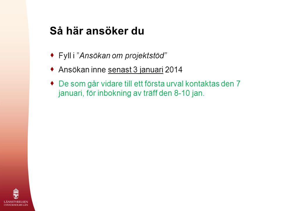 Så här ansöker du  Fyll i Ansökan om projektstöd  Ansökan inne senast 3 januari 2014  De som går vidare till ett första urval kontaktas den 7 januari, för inbokning av träff den 8-10 jan.