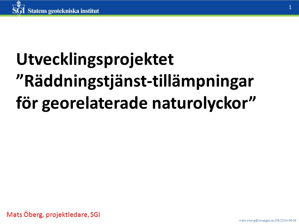 """mats.oberg@swedgeo.se/SGI/2014-04-05 1 Utvecklingsprojektet """"Räddningstjänst-tillämpningar för georelaterade naturolyckor"""" Mats Öberg, projektledare,"""