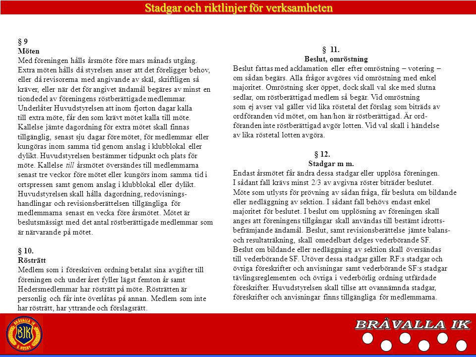 Stadgar och riktlinjer för verksamheten Vid årsmöte skall förekomma följande ärenden: 1 Upprop fastställande av röstlängd för mötet 2 Fråga om mötets har utlyst på rätt sätt 3 Fastställande av dagordning 4 Val av ordförande och sekreterare för mötet 5 Val av protokolljusterare, som jämte ordförande skall justera mötesprotokollet, samt vara rösträknare 6 Huvudstyrelsens och sektionsstyrelsernas verksamhetsberättelser samt resultat och balansräkningar för det senaste verksamhetsåret 7 Revisorernas berättelse över Huvudstyrelsens och sektionsstyrel- sernas förvaltning under det senaste året 8 Fråga om ansvarsfrihet för Huvudstyrelsen för den tid revisionen avser 9 Fastställande av medlemsavgifter och övriga avgifter 10 Fastställande av verksamhetsplan samt budget för det kommande verksamhetsåret 11.