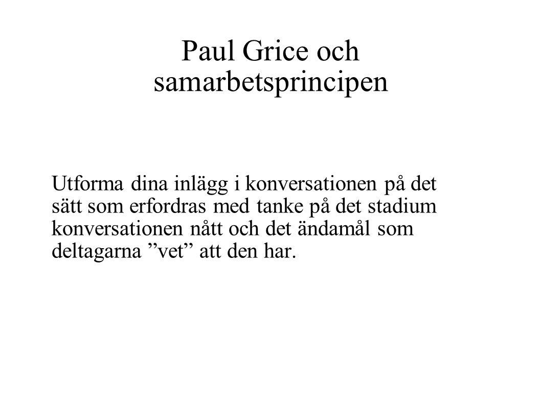 Paul Grice och samarbetsprincipen Utforma dina inlägg i konversationen på det sätt som erfordras med tanke på det stadium konversationen nått och det ändamål som deltagarna vet att den har.