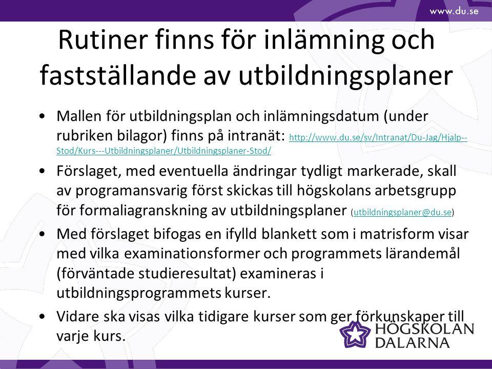 Mallen för utbildningsplan och inlämningsdatum (under rubriken bilagor) finns på intranät: http://www.du.se/sv/Intranat/Du-Jag/Hjalp-- Stod/Kurs---Utbildningsplaner/Utbildningsplaner-Stod/ http://www.du.se/sv/Intranat/Du-Jag/Hjalp-- Stod/Kurs---Utbildningsplaner/Utbildningsplaner-Stod/ Förslaget, med eventuella ändringar tydligt markerade, skall av programansvarig först skickas till högskolans arbetsgrupp för formaliagranskning av utbildningsplaner (utbildningsplaner@du.se)utbildningsplaner@du.se Med förslaget bifogas en ifylld blankett som i matrisform visar med vilka examinationsformer och programmets lärandemål (förväntade studieresultat) examineras i utbildningsprogrammets kurser.
