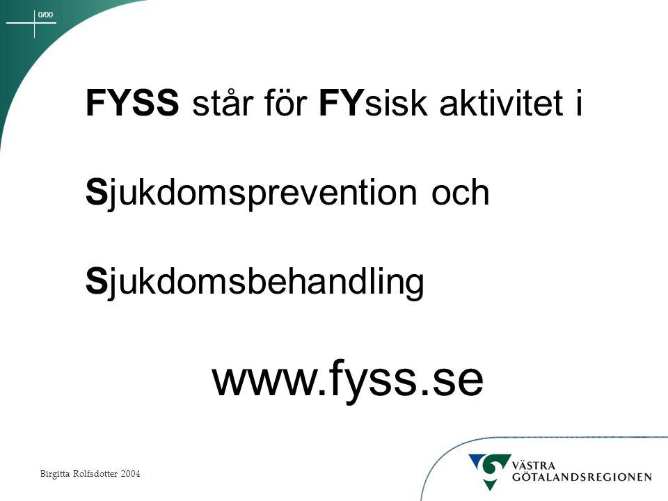 0/00 Birgitta Rolfsdotter 2004 FYSS står för FYsisk aktivitet i Sjukdomsprevention och Sjukdomsbehandling www.fyss.se