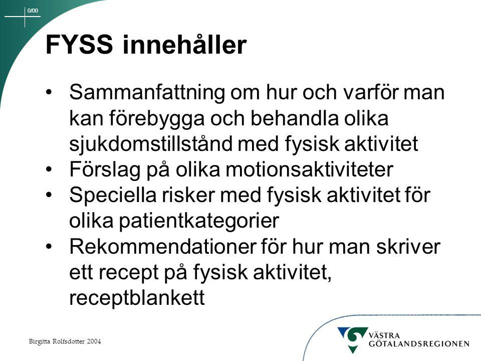 0/00 Birgitta Rolfsdotter 2004 FYSS innehåller Sammanfattning om hur och varför man kan förebygga och behandla olika sjukdomstillstånd med fysisk aktivitet Förslag på olika motionsaktiviteter Speciella risker med fysisk aktivitet för olika patientkategorier Rekommendationer för hur man skriver ett recept på fysisk aktivitet, receptblankett