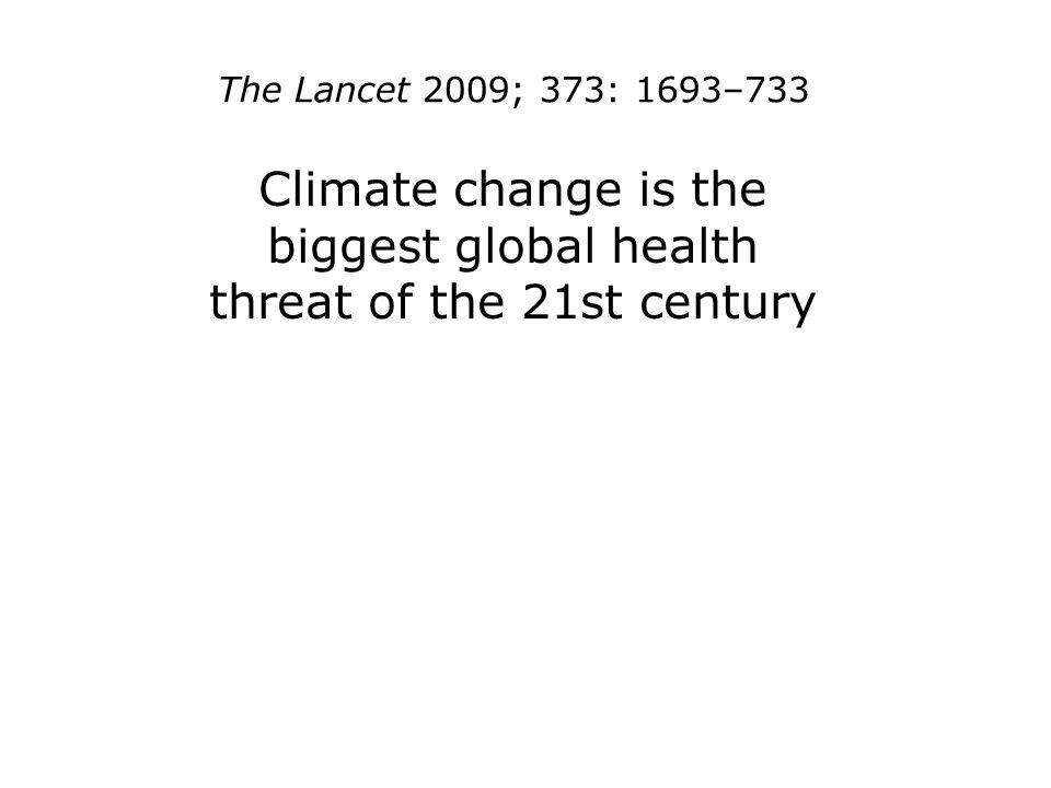 The Lancet 2009; 373: 1693–733 Climate change is the biggest global health threat of the 21st century