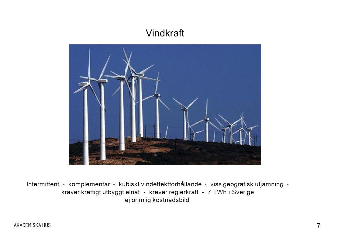 7 Vindkraft Intermittent - komplementär - kubiskt vindeffektförhållande - viss geografisk utjämning - kräver kraftigt utbyggt elnät - kräver reglerkraft - 7 TWh i Sverige ej orimlig kostnadsbild